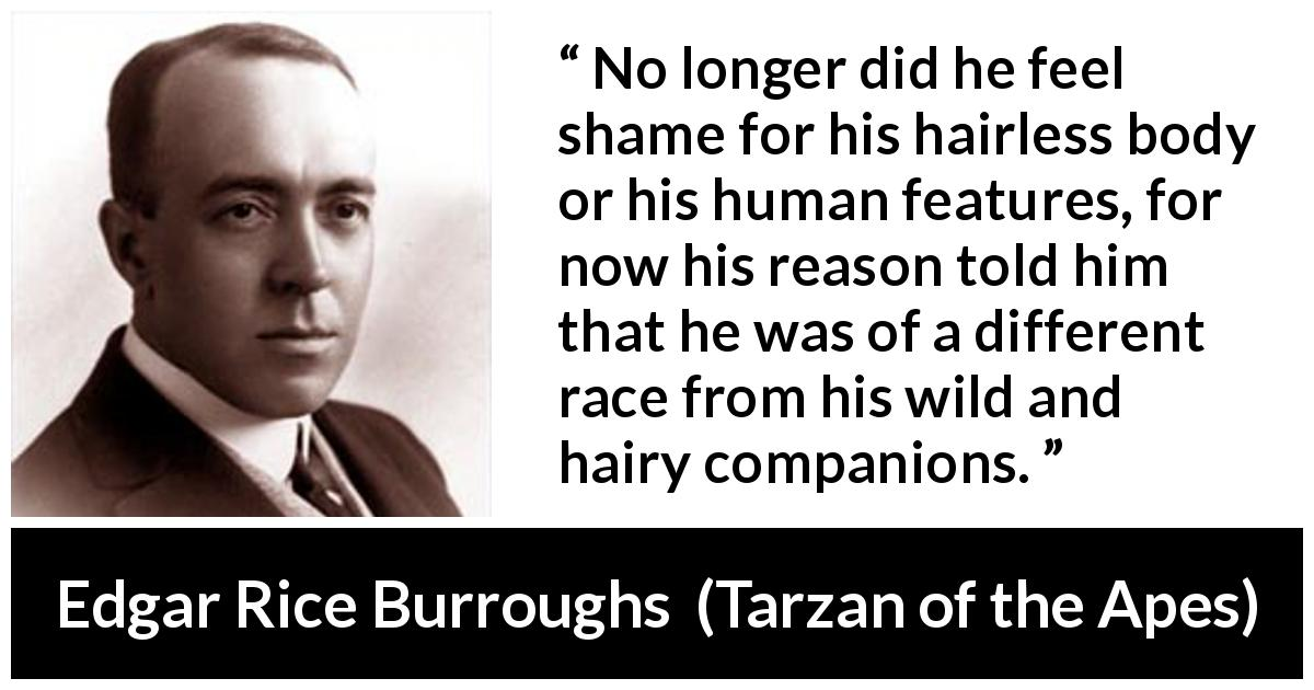 Edgar Rice Burroughs - Tarzan of the Apes - No longer did he feel shame for his hairless body or his human features, for now his reason told him that he was of a different race from his wild and hairy companions.