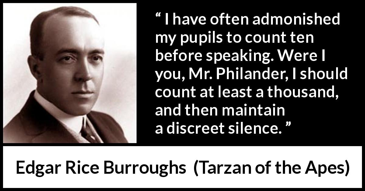 "Edgar Rice Burroughs about silence (""Tarzan of the Apes"", 1912) - I have often admonished my pupils to count ten before speaking. Were I you, Mr. Philander, I should count at least a thousand, and then maintain a discreet silence."