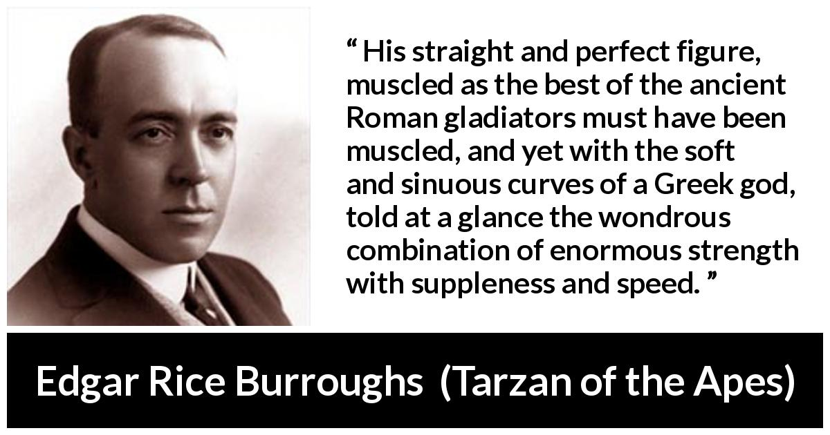 "Edgar Rice Burroughs about strength (""Tarzan of the Apes"", 1912) - His straight and perfect figure, muscled as the best of the ancient Roman gladiators must have been muscled, and yet with the soft and sinuous curves of a Greek god, told at a glance the wondrous combination of enormous strength with suppleness and speed."