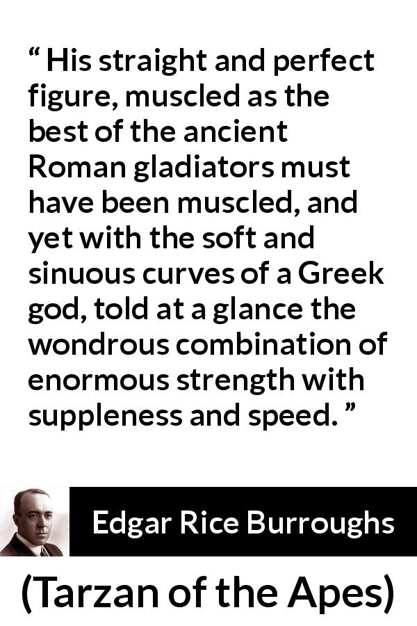 Edgar Rice Burroughs quote about strength from Tarzan of the Apes (1912) - His straight and perfect figure, muscled as the best of the ancient Roman gladiators must have been muscled, and yet with the soft and sinuous curves of a Greek god, told at a glance the wondrous combination of enormous strength with suppleness and speed.