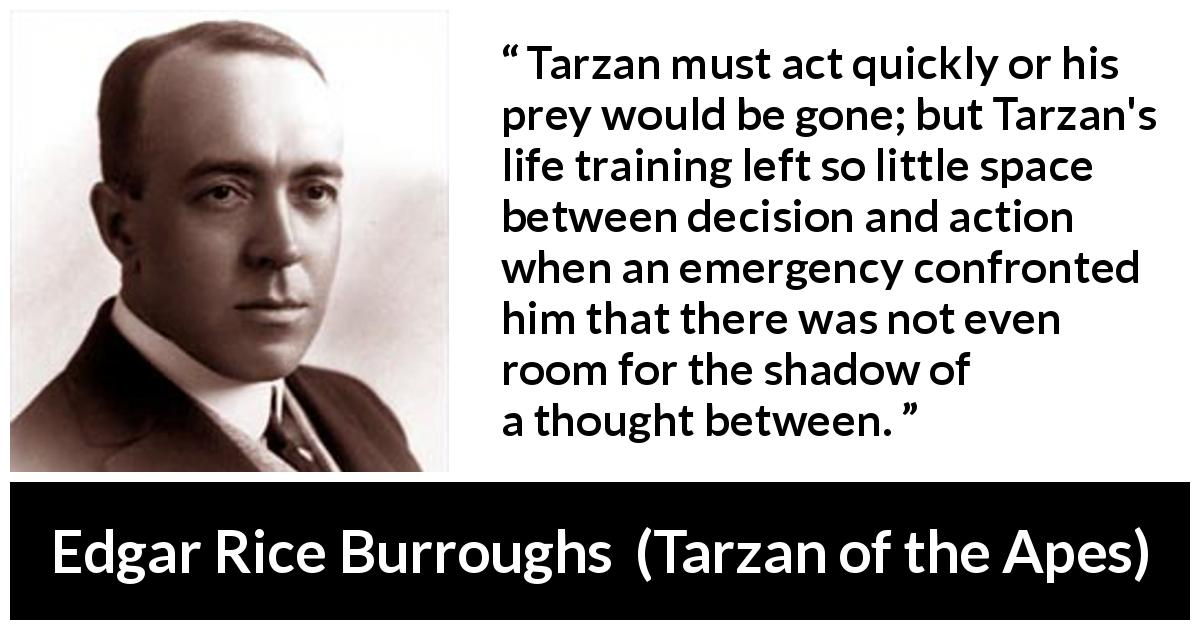 Edgar Rice Burroughs quote about thought from Tarzan of the Apes (1912) - Tarzan must act quickly or his prey would be gone; but Tarzan's life training left so little space between decision and action when an emergency confronted him that there was not even room for the shadow of a thought between.