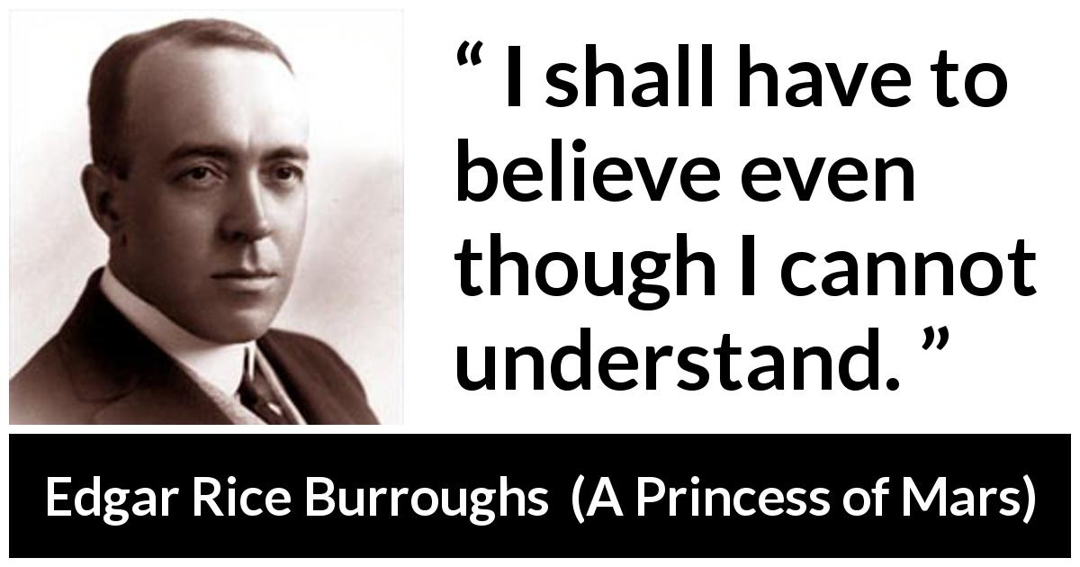 "Edgar Rice Burroughs about understanding (""A Princess of Mars"", 1912) - I shall have to believe even though I cannot understand."