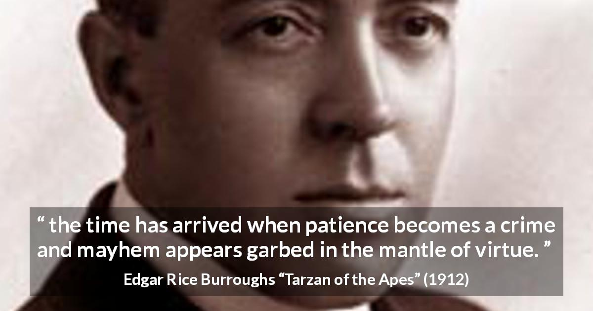 Edgar Rice Burroughs quote about virtue from Tarzan of the Apes - the time has arrived when patience becomes a crime and mayhem appears garbed in the mantle of virtue.