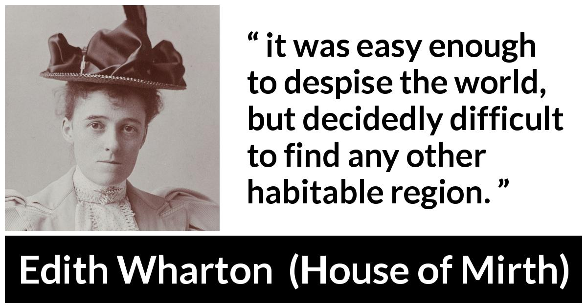 "Edith Wharton about contempt (""House of Mirth"", 1905) - it was easy enough to despise the world, but decidedly difficult to find any other habitable region."