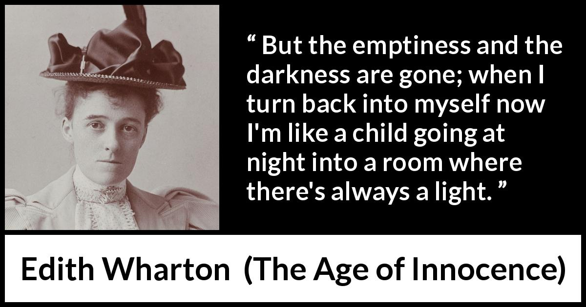 Edith Wharton quote about darkness from The Age of Innocence (1920) - But the emptiness and the darkness are gone; when I turn back into myself now I'm like a child going at night into a room where there's always a light.