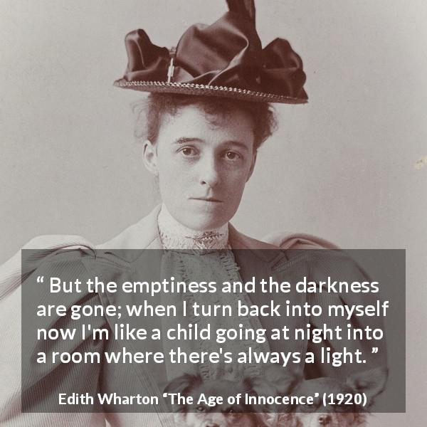 "Edith Wharton about darkness (""The Age of Innocence"", 1920) - But the emptiness and the darkness are gone; when I turn back into myself now I'm like a child going at night into a room where there's always a light."