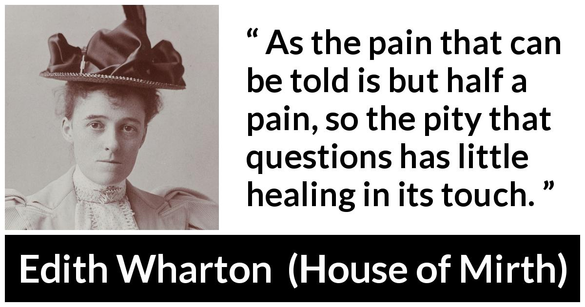 "Edith Wharton about empathy (""House of Mirth"", 1905) - As the pain that can be told is but half a pain, so the pity that questions has little healing in its touch."