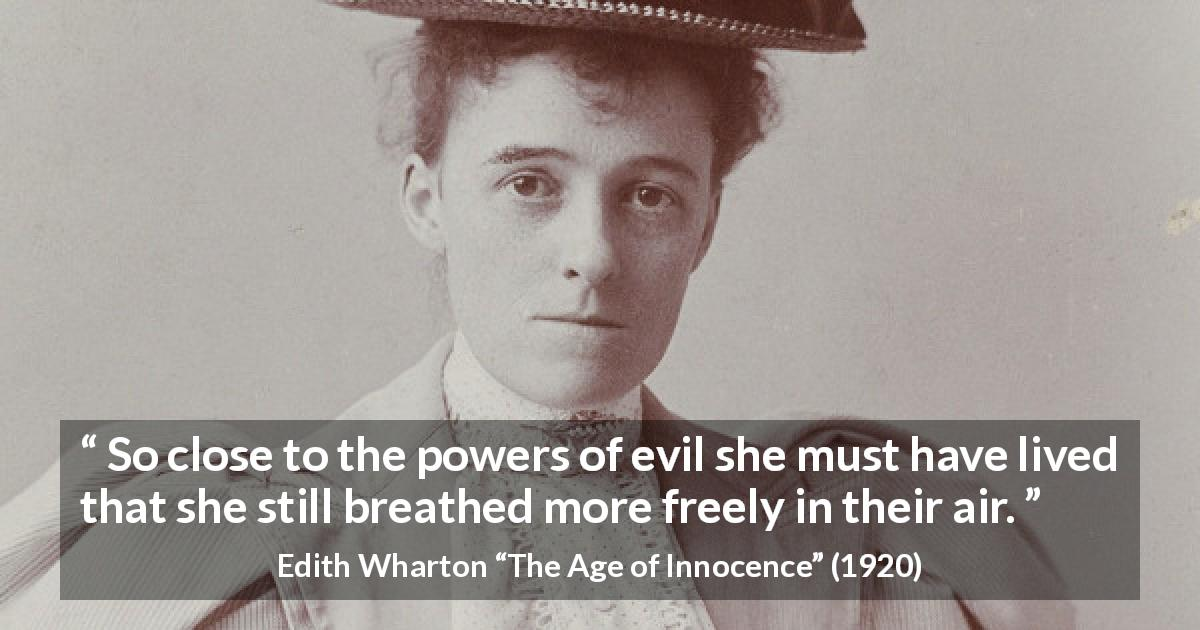 Edith Wharton quote about evil from The Age of Innocence - So close to the powers of evil she must have lived that she still breathed more freely in their air.