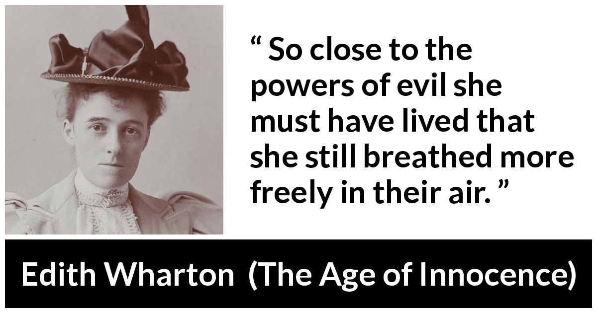 Edith Wharton - The Age of Innocence - So close to the powers of evil she must have lived that she still breathed more freely in their air.