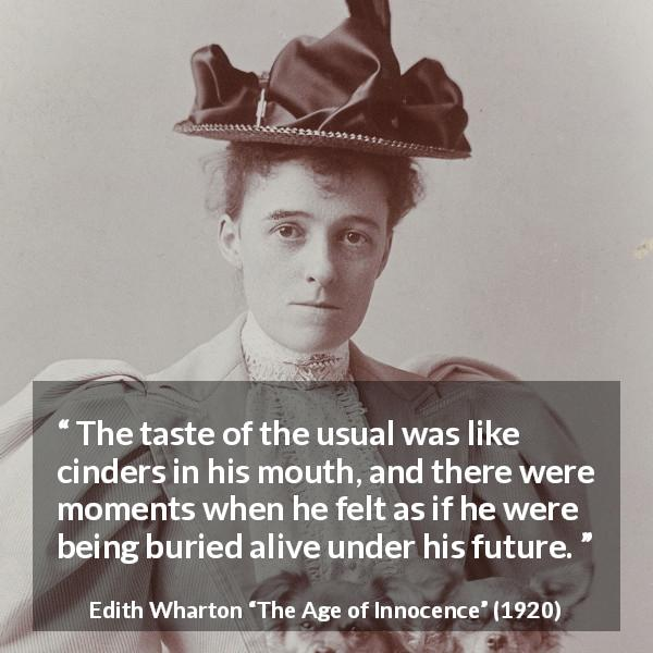 "Edith Wharton about future (""The Age of Innocence"", 1920) - The taste of the usual was like cinders in his mouth, and there were moments when he felt as if he were being buried alive under his future."