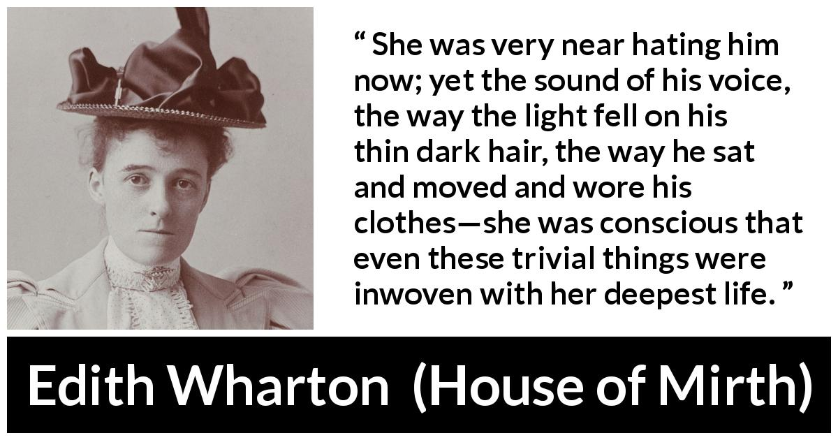"Edith Wharton about hate (""House of Mirth"", 1905) - She was very near hating him now; yet the sound of his voice, the way the light fell on his thin dark hair, the way he sat and moved and wore his clothes—she was conscious that even these trivial things were inwoven with her deepest life."