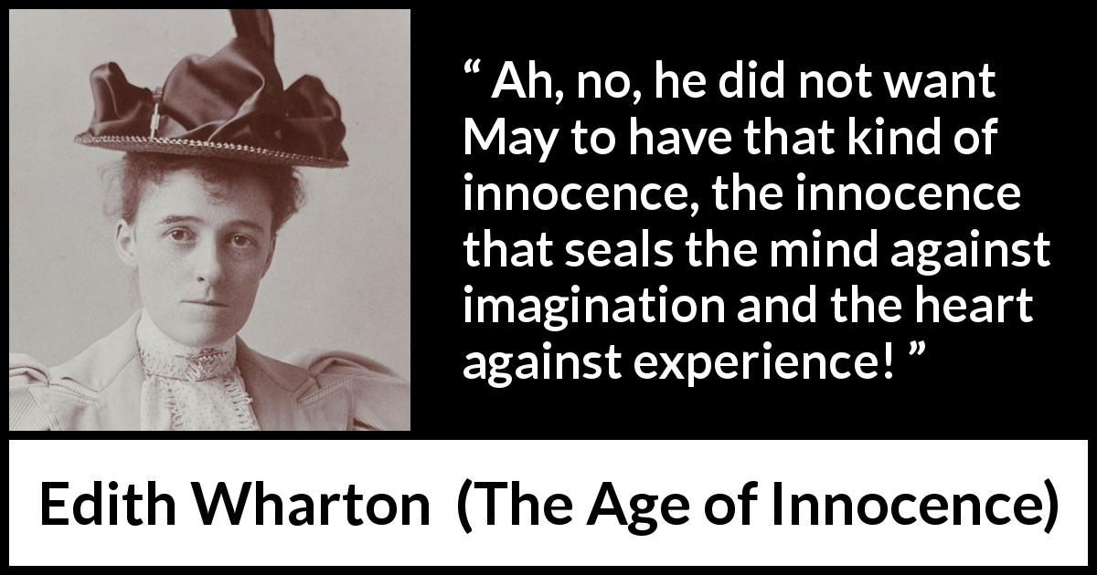 Edith Wharton - The Age of Innocence - Ah, no, he did not want May to have that kind of innocence, the innocence that seals the mind against imagination and the heart against experience!