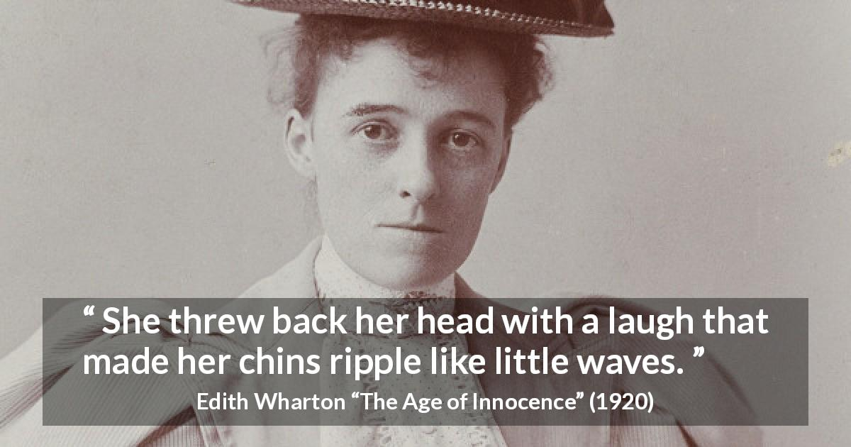 "Edith Wharton about laugh (""The Age of Innocence"", 1920) - She threw back her head with a laugh that made her chins ripple like little waves."