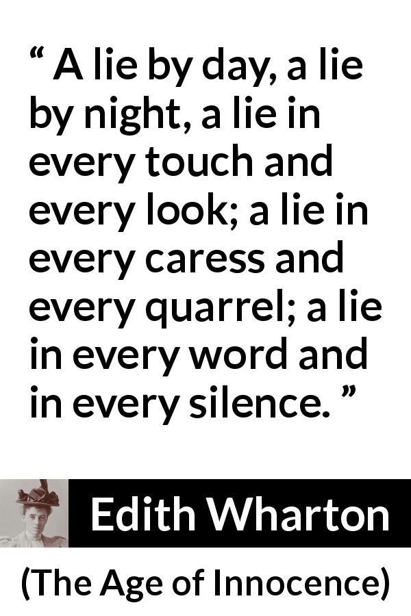 "Edith Wharton about lie (""The Age of Innocence"", 1920) - A lie by day, a lie by night, a lie in every touch and every look; a lie in every caress and every quarrel; a lie in every word and in every silence."