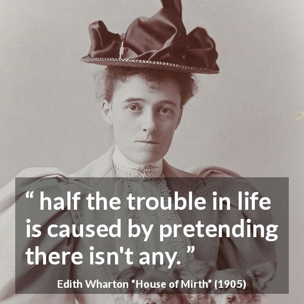 "Edith Wharton about life (""House of Mirth"", 1905) - half the trouble in life is caused by pretending there isn't any."
