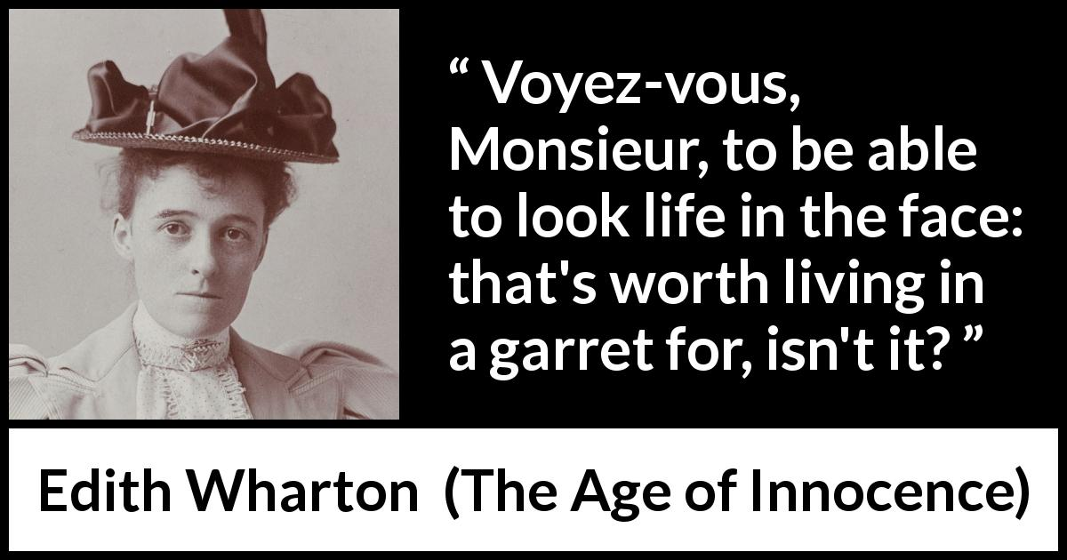 "Edith Wharton about life (""The Age of Innocence"", 1920) - Voyez-vous, Monsieur, to be able to look life in the face: that's worth living in a garret for, isn't it?"