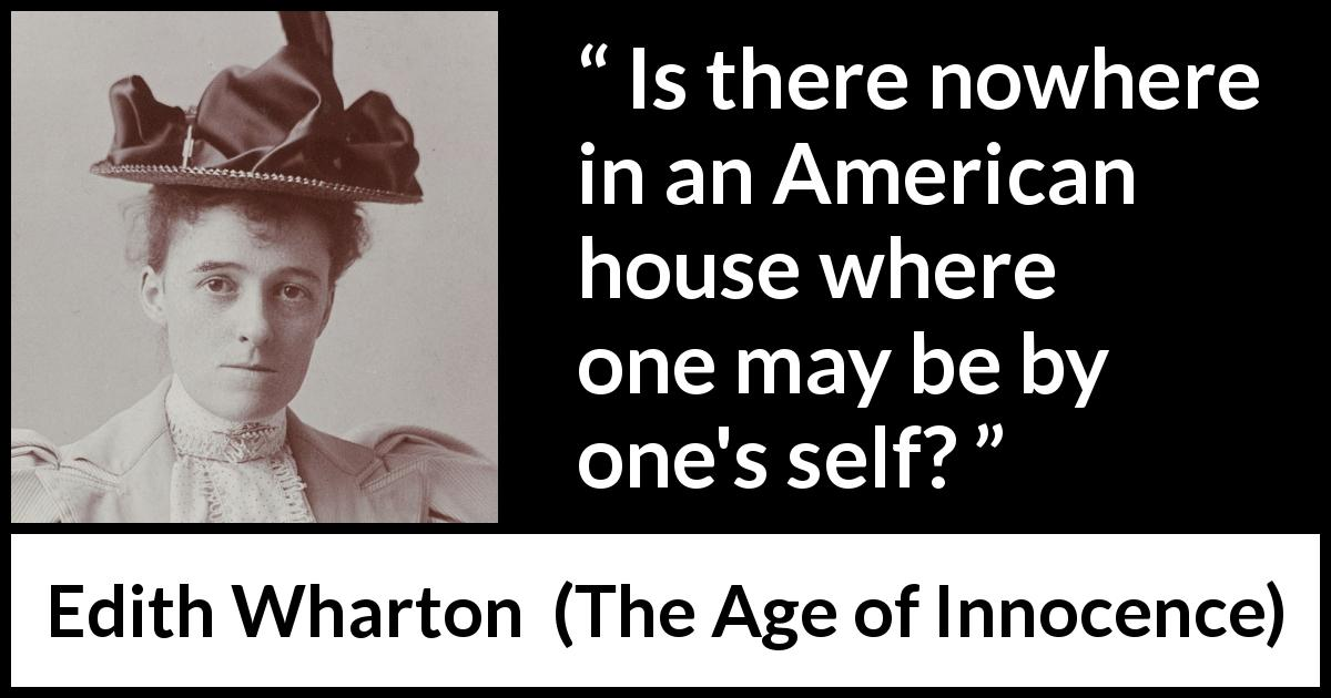 "Edith Wharton about loneliness (""The Age of Innocence"", 1920) - Is there nowhere in an American house where one may be by one's self?"