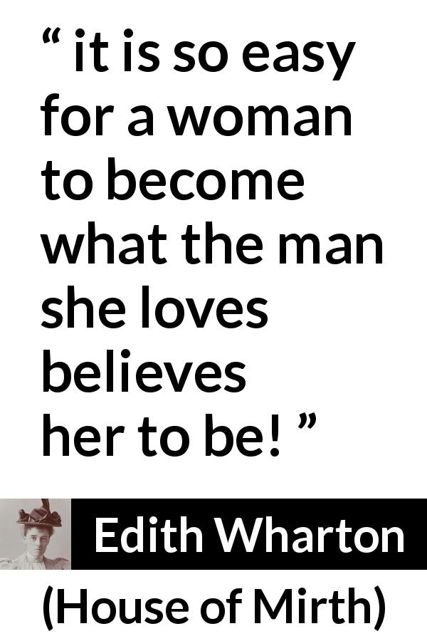 "Edith Wharton about love (""House of Mirth"", 1905) - it is so easy for a woman to become what the man she loves believes her to be!"