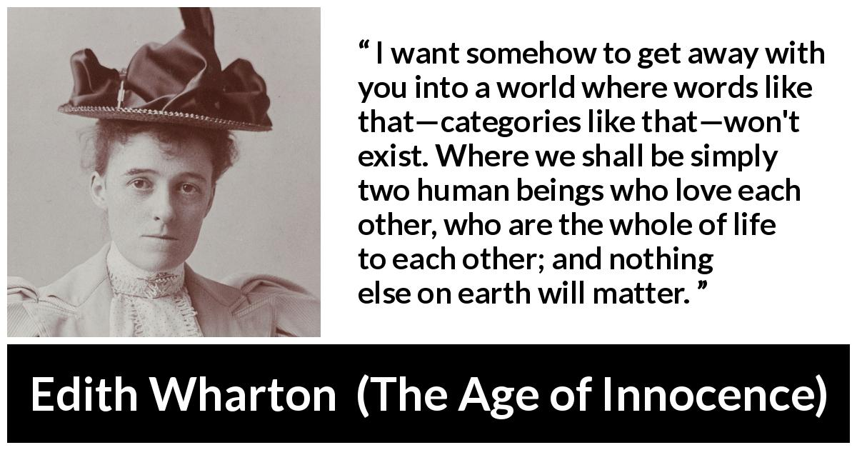 "Edith Wharton about love (""The Age of Innocence"", 1920) - I want somehow to get away with you into a world where words like that—categories like that—won't exist. Where we shall be simply two human beings who love each other, who are the whole of life to each other; and nothing else on earth will matter."