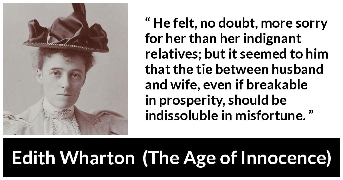 "Edith Wharton about marriage (""The Age of Innocence"", 1920) - He felt, no doubt, more sorry for her than her indignant relatives; but it seemed to him that the tie between husband and wife, even if breakable in prosperity, should be indissoluble in misfortune."