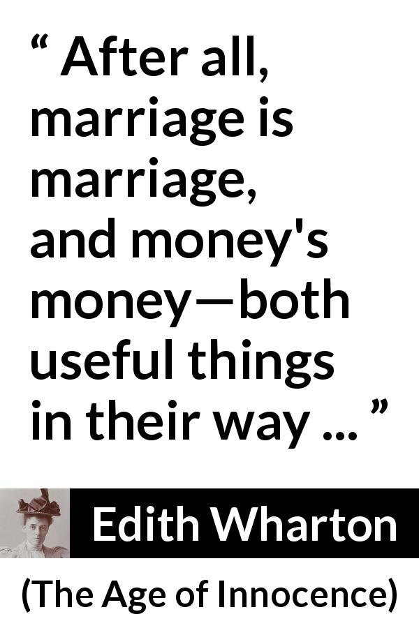 "Edith Wharton about marriage (""The Age of Innocence"", 1920) - After all, marriage is marriage, and money's money—both useful things in their way ..."