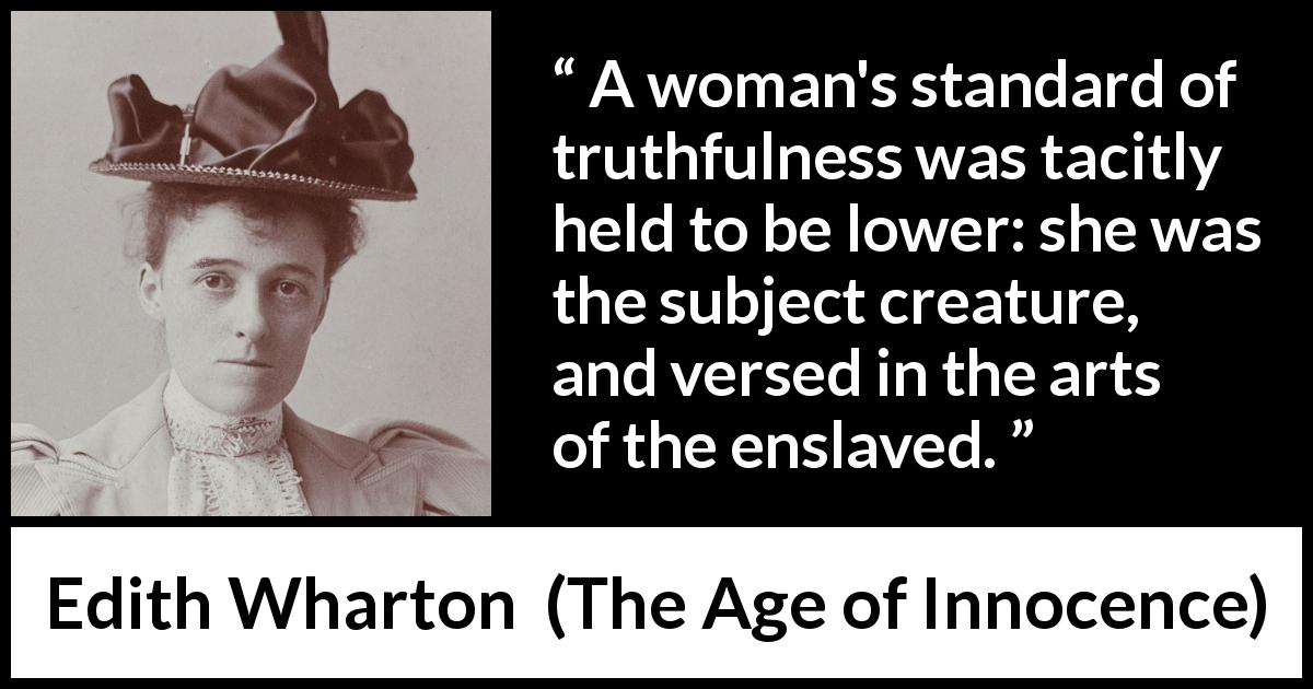 "Edith Wharton about truth (""The Age of Innocence"", 1920) - A woman's standard of truthfulness was tacitly held to be lower: she was the subject creature, and versed in the arts of the enslaved."