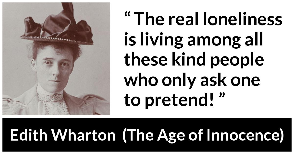 "Edith Wharton about truth (""The Age of Innocence"", 1920) - Does no one want to know the truth here, Mr. Archer? The real loneliness is living among all these kind people who only ask one to pretend!"