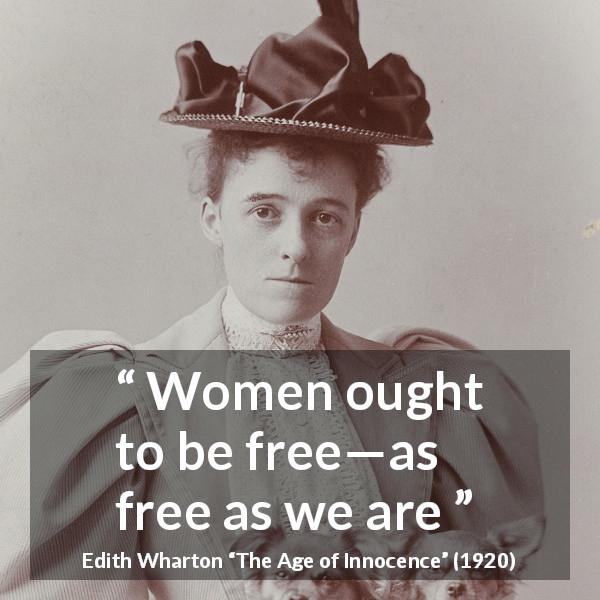 "Edith Wharton about women (""The Age of Innocence"", 1920) - Women ought to be free—as free as we are"