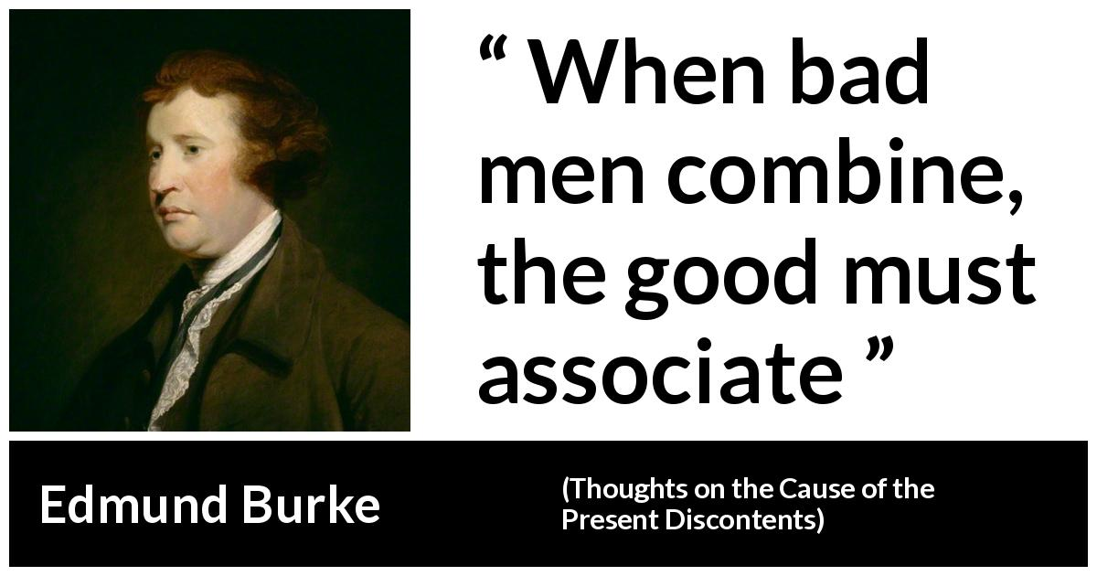 "Edmund Burke about bad (""Thoughts on the Cause of the Present Discontents"", 1770) - When bad men combine, the good must associate"