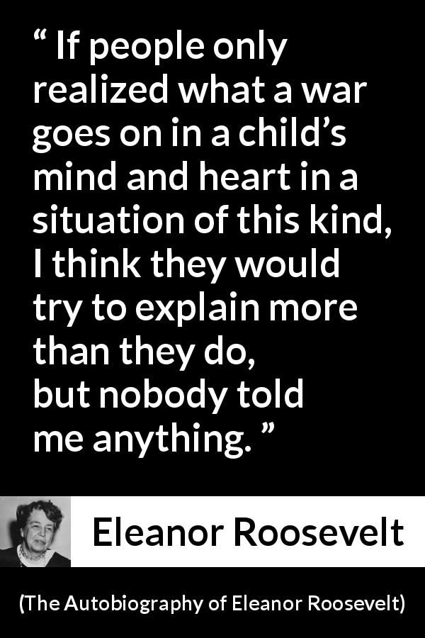 "Eleanor Roosevelt about child (""The Autobiography of Eleanor Roosevelt"", 1961) - If people only realized what a war goes on in a child's mind and heart in a situation of this kind, I think they would try to explain more than they do, but nobody told me anything."