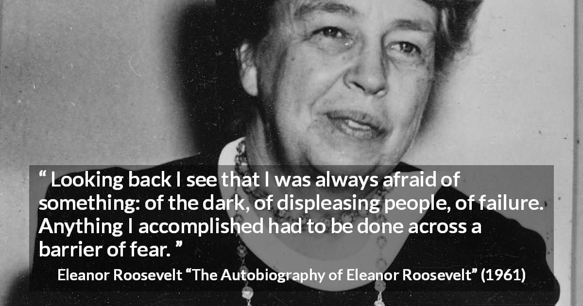 "Eleanor Roosevelt about fear (""The Autobiography of Eleanor Roosevelt"", 1961) - Looking back I see that I was always afraid of something: of the dark, of displeasing people, of failure. Anything I accomplished had to be done across a barrier of fear."