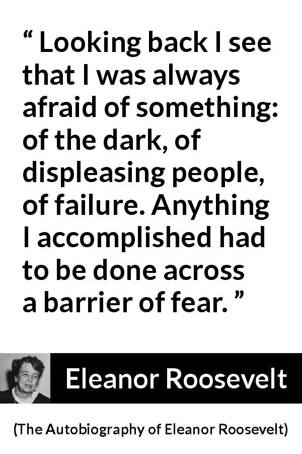 Eleanor Roosevelt quote about fear from The Autobiography of Eleanor Roosevelt (1961) - Looking back I see that I was always afraid of something: of the dark, of displeasing people, of failure. Anything I accomplished had to be done across a barrier of fear.
