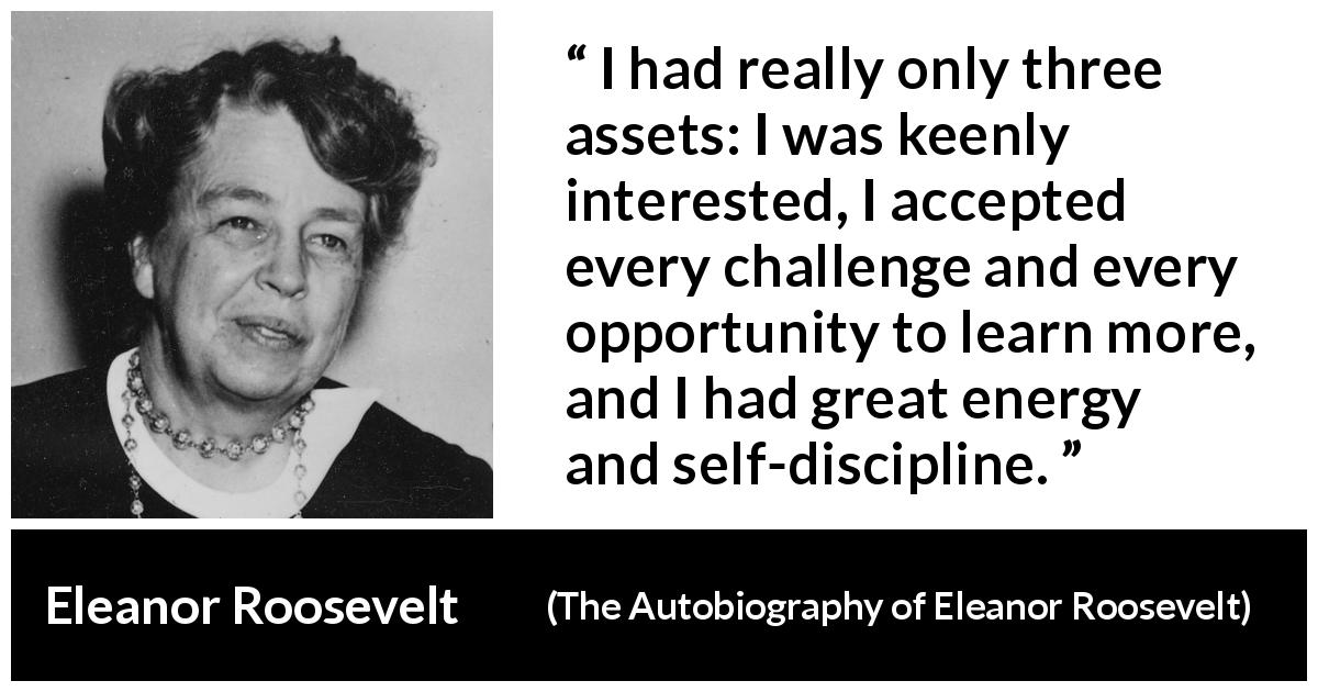 Eleanor Roosevelt quote about learning from The Autobiography of Eleanor Roosevelt (1961) - I had really only three assets: I was keenly interested, I accepted every challenge and every opportunity to learn more, and I had great energy and self-discipline.