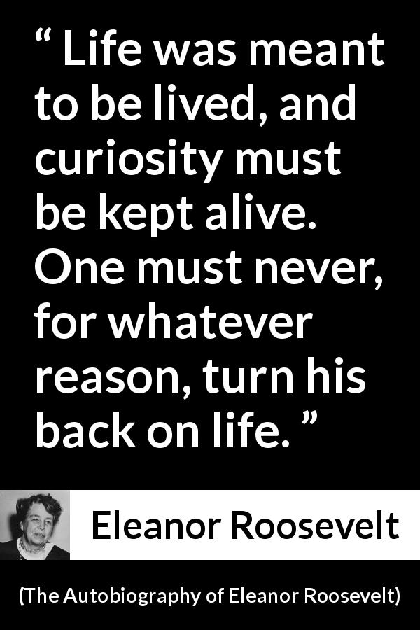 "Eleanor Roosevelt about life (""The Autobiography of Eleanor Roosevelt"", 1961) - Life was meant to be lived, and curiosity must be kept alive. One must never, for whatever reason, turn his back on life."