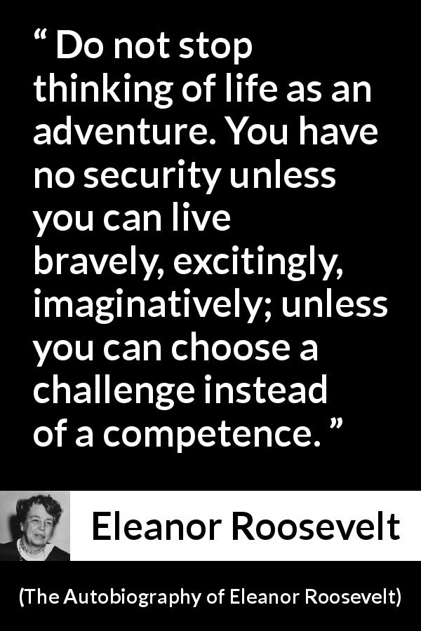 "Eleanor Roosevelt about life (""The Autobiography of Eleanor Roosevelt"", 1961) - Do not stop thinking of life as an adventure. You have no security unless you can live bravely, excitingly, imaginatively; unless you can choose a challenge instead of a competence."