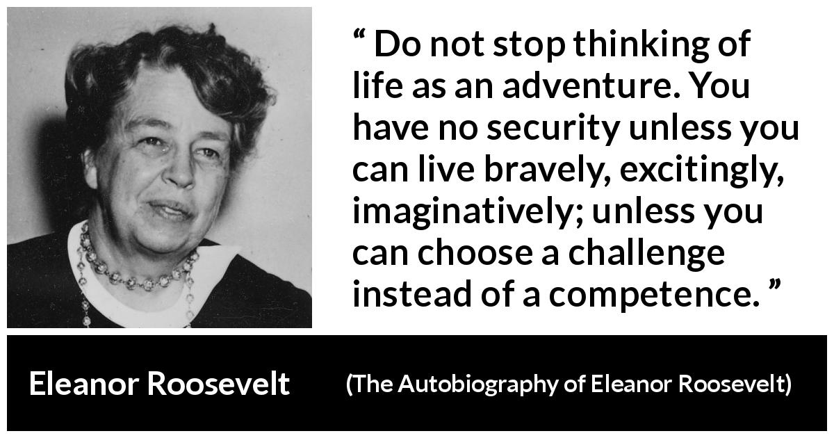 Eleanor Roosevelt quote about life from The Autobiography of Eleanor Roosevelt (1961) - Do not stop thinking of life as an adventure. You have no security unless you can live bravely, excitingly, imaginatively; unless you can choose a challenge instead of a competence.