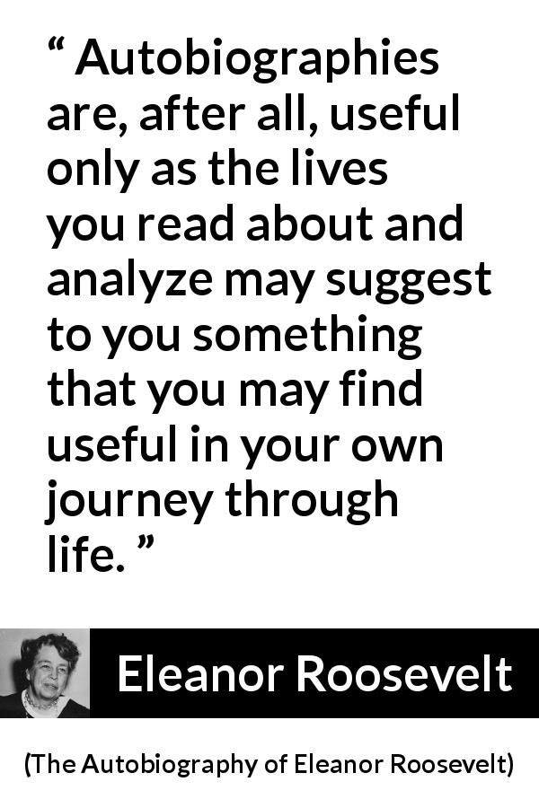 "Eleanor Roosevelt about life (""The Autobiography of Eleanor Roosevelt"", 1961) - Autobiographies are, after all, useful only as the lives you read about and analyze may suggest to you something that you may find useful in your own journey through life."