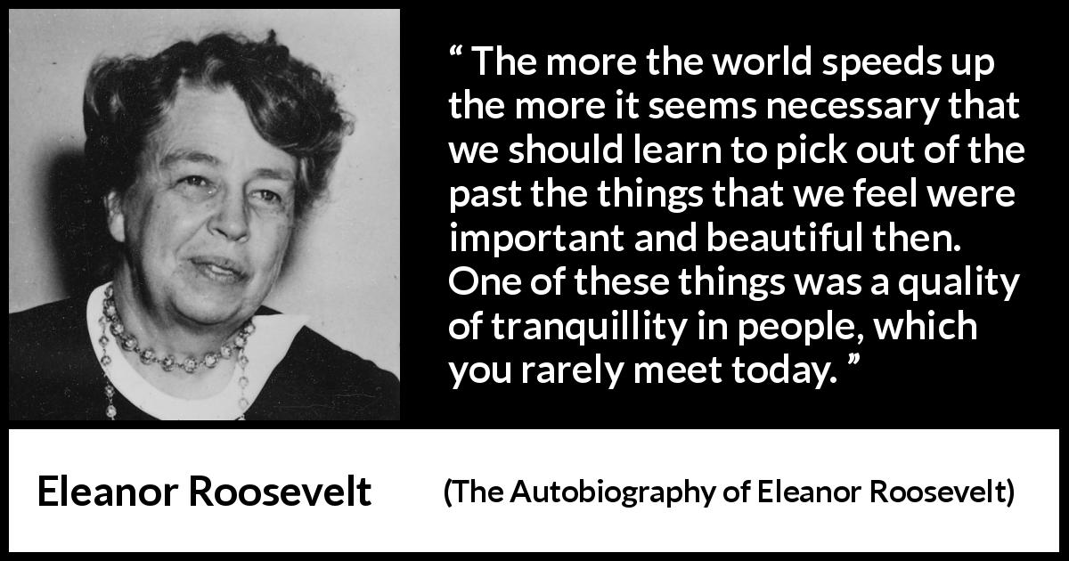 "Eleanor Roosevelt about past (""The Autobiography of Eleanor Roosevelt"", 1961) - The more the world speeds up the more it seems necessary that we should learn to pick out of the past the things that we feel were important and beautiful then. One of these things was a quality of tranquillity in people, which you rarely meet today."