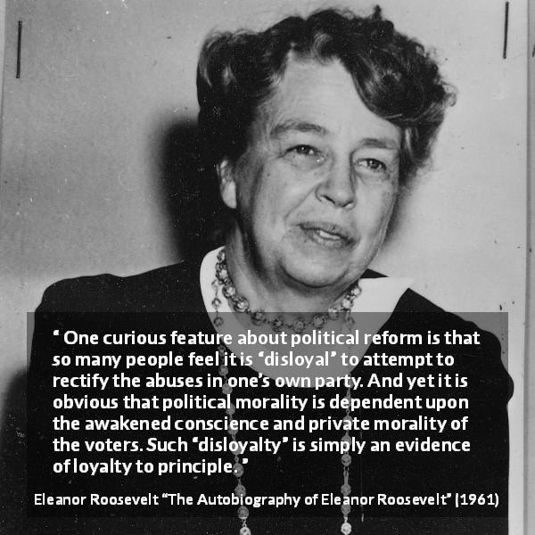 "Eleanor Roosevelt about politics (""The Autobiography of Eleanor Roosevelt"", 1961) - One curious feature about political reform is that so many people feel it is ""disloyal"" to attempt to rectify the abuses in one's own party. And yet it is obvious that political morality is dependent upon the awakened conscience and private morality of the voters. Such ""disloyalty"" is simply an evidence of loyalty to principle."