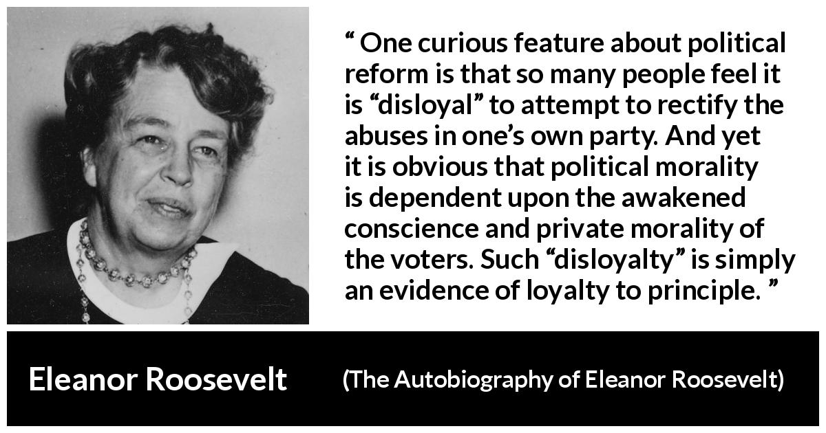 "Eleanor Roosevelt quote about politics from The Autobiography of Eleanor Roosevelt (1961) - One curious feature about political reform is that so many people feel it is ""disloyal"" to attempt to rectify the abuses in one's own party. And yet it is obvious that political morality is dependent upon the awakened conscience and private morality of the voters. Such ""disloyalty"" is simply an evidence of loyalty to principle."