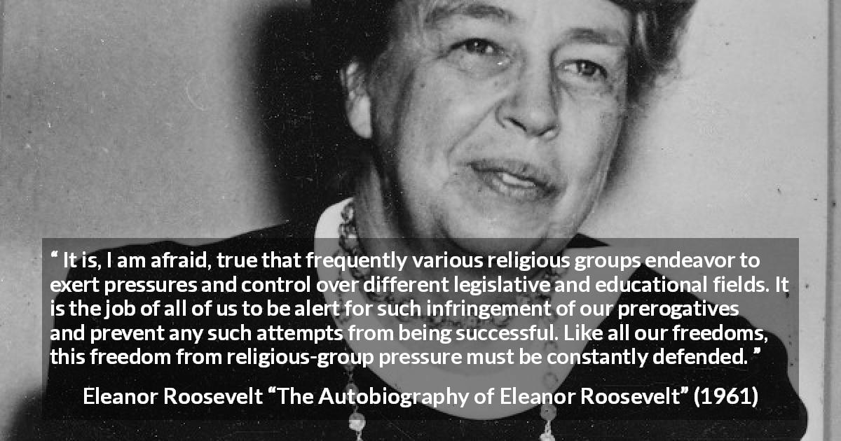 "Eleanor Roosevelt about religion (""The Autobiography of Eleanor Roosevelt"", 1961) - It is, I am afraid, true that frequently various religious groups endeavor to exert pressures and control over different legislative and educational fields. It is the job of all of us to be alert for such infringement of our prerogatives and prevent any such attempts from being successful. Like all our freedoms, this freedom from religious-group pressure must be constantly defended."
