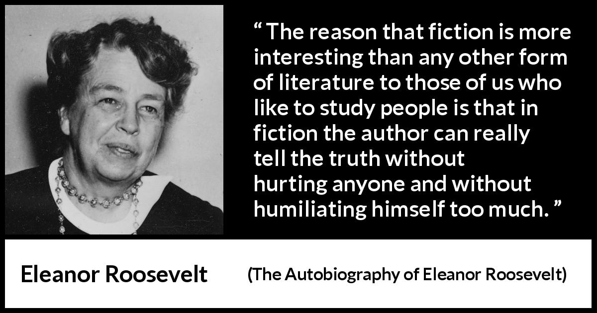Eleanor Roosevelt quote about truth from The Autobiography of Eleanor Roosevelt (1961) - The reason that fiction is more interesting than any other form of literature to those of us who like to study people is that in fiction the author can really tell the truth without hurting anyone and without humiliating himself too much.