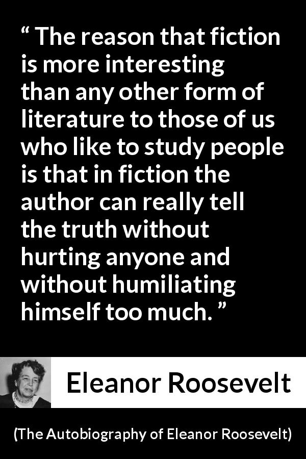 "Eleanor Roosevelt about truth (""The Autobiography of Eleanor Roosevelt"", 1961) - The reason that fiction is more interesting than any other form of literature to those of us who like to study people is that in fiction the author can really tell the truth without hurting anyone and without humiliating himself too much."