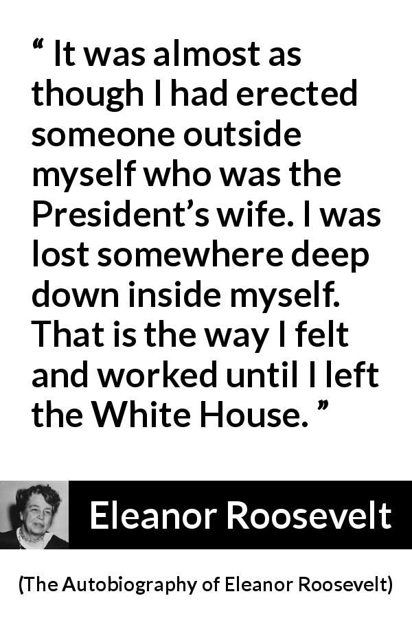 "Eleanor Roosevelt about wife (""The Autobiography of Eleanor Roosevelt"", 1961) - It was almost as though I had erected someone outside myself who was the President's wife. I was lost somewhere deep down inside myself. That is the way I felt and worked until I left the White House."