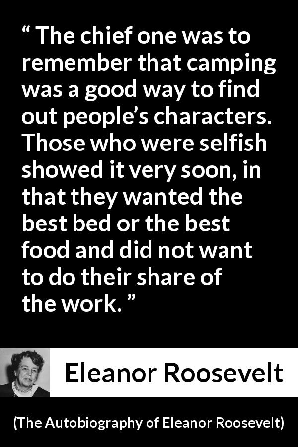 "Eleanor Roosevelt about work (""The Autobiography of Eleanor Roosevelt"", 1961) - The chief one was to remember that camping was a good way to find out people's characters. Those who were selfish showed it very soon, in that they wanted the best bed or the best food and did not want to do their share of the work."