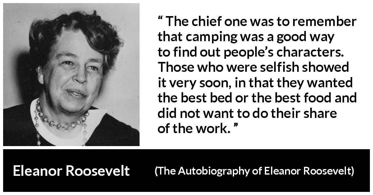 Eleanor Roosevelt quote about work from The Autobiography of Eleanor Roosevelt (1961) - The chief one was to remember that camping was a good way to find out people's characters. Those who were selfish showed it very soon, in that they wanted the best bed or the best food and did not want to do their share of the work.