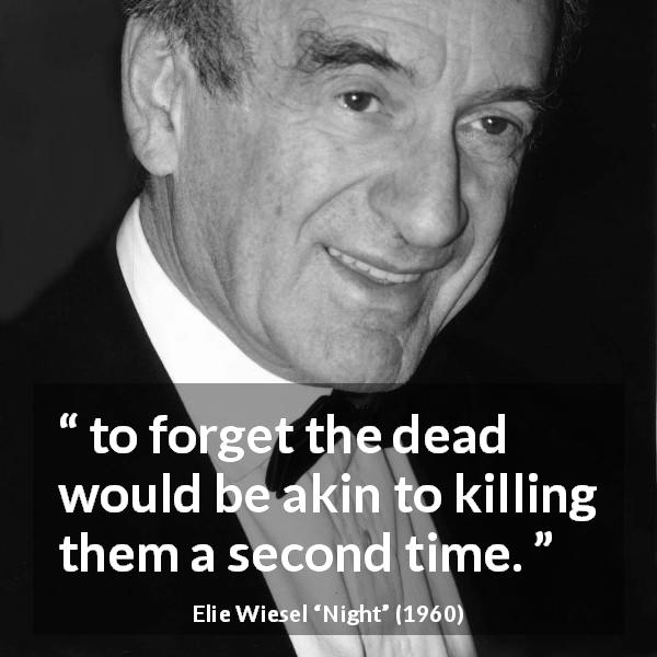 "Elie Wiesel about death (""Night"", 1960) - to forget the dead would be akin to killing them a second time."