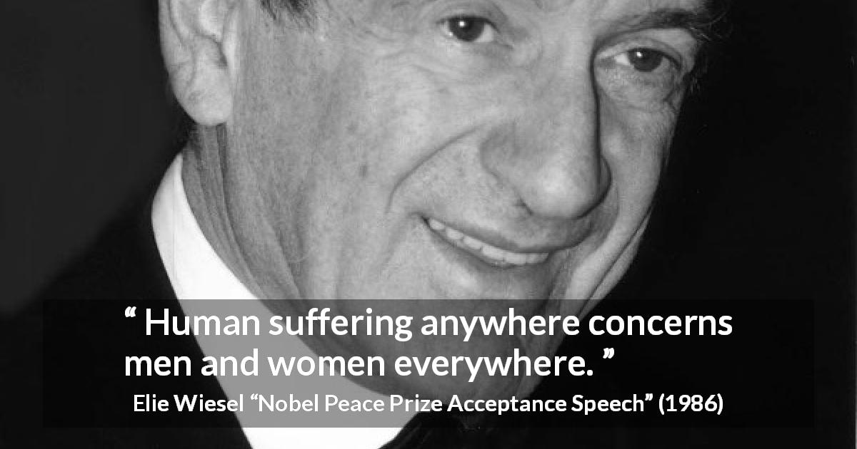 Elie Wiesel quote about suffering from Nobel Peace Prize Acceptance Speech - Human suffering anywhere concerns men and women everywhere.