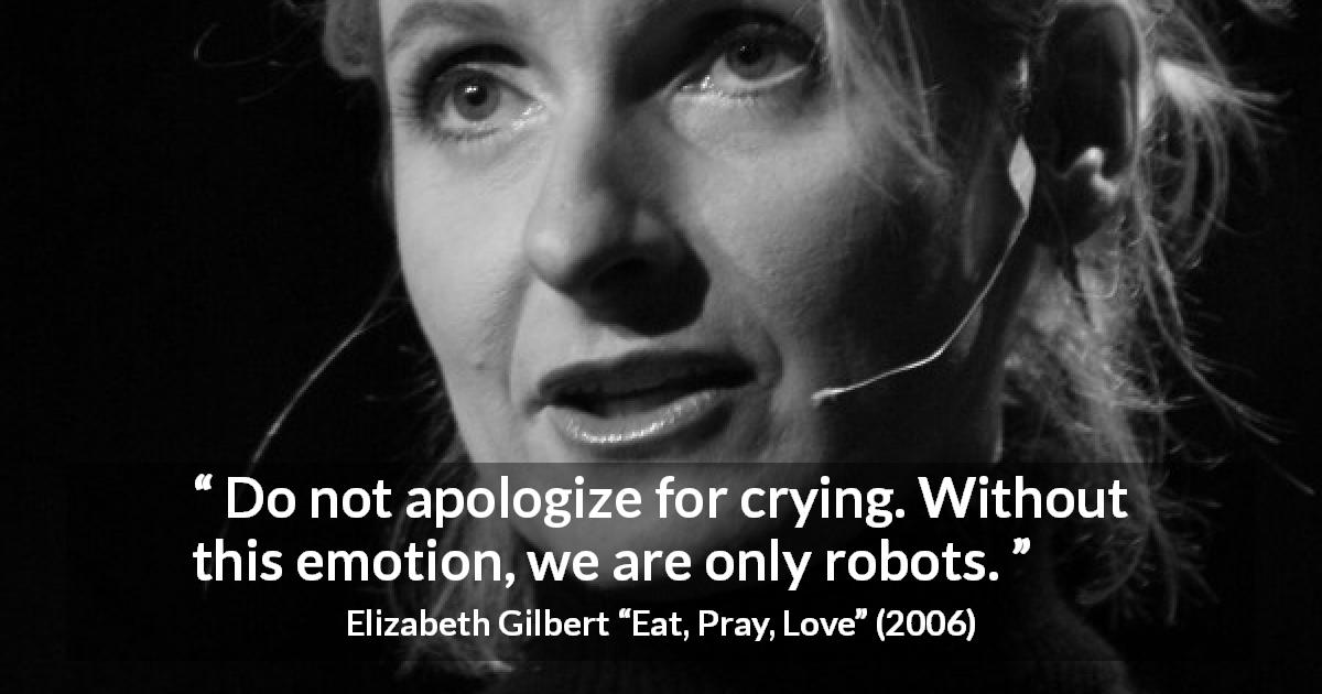 "Elizabeth Gilbert about crying (""Eat, Pray, Love"", 2006) - Do not apologize for crying. Without this emotion, we are only robots."