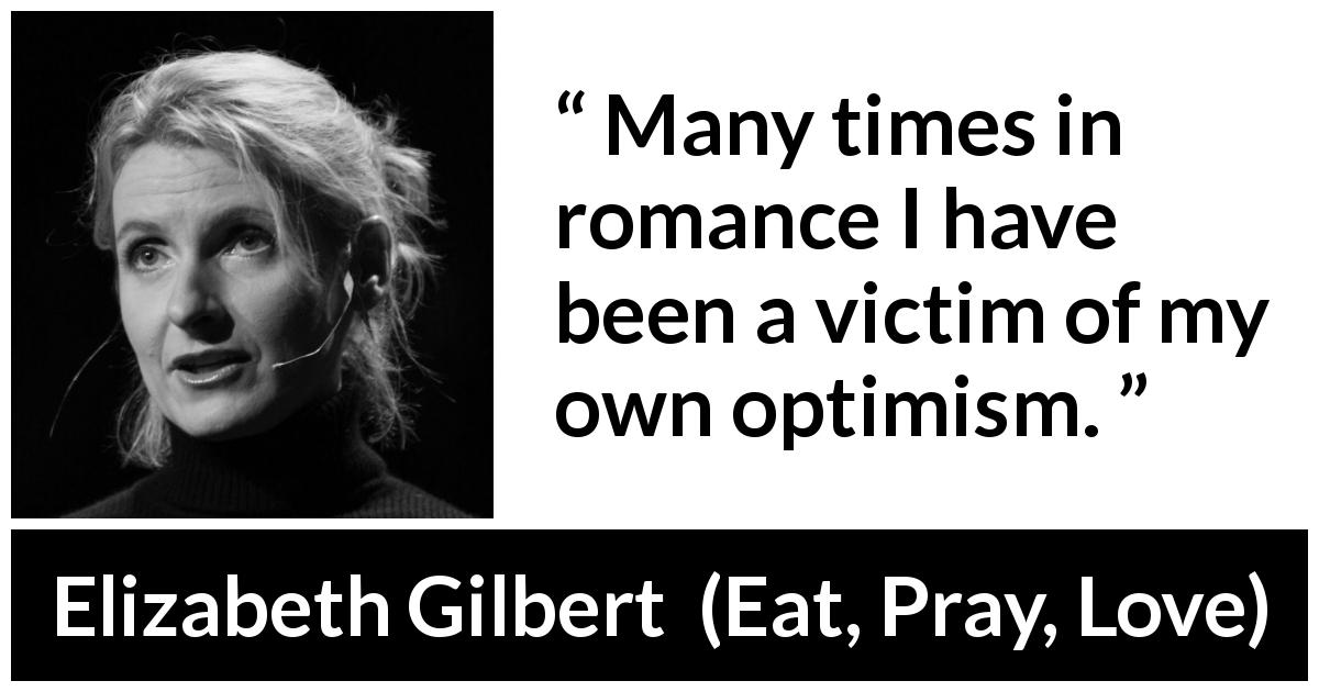 "Elizabeth Gilbert about disappointment (""Eat, Pray, Love"", 2006) - Many times in romance I have been a victim of my own optimism."